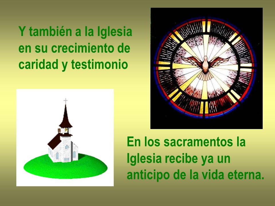Y también a la Iglesia en su crecimiento de caridad y testimonio En los sacramentos la Iglesia recibe ya un anticipo de la vida eterna.