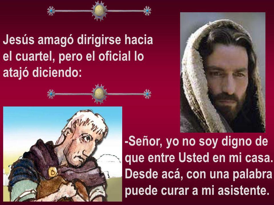 Jesús amagó dirigirse hacia el cuartel, pero el oficial lo atajó diciendo: -Señor, yo no soy digno de que entre Usted en mi casa. Desde acá, con una p