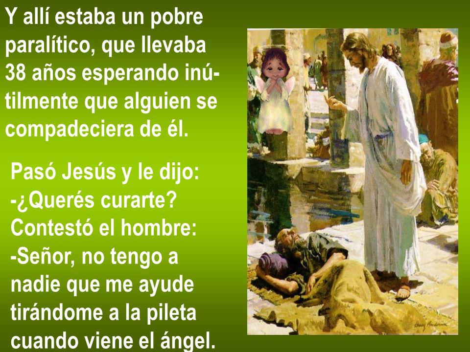 Y allí estaba un pobre paralítico, que llevaba 38 años esperando inú- tilmente que alguien se compadeciera de él. Pasó Jesús y le dijo: -¿Querés curar