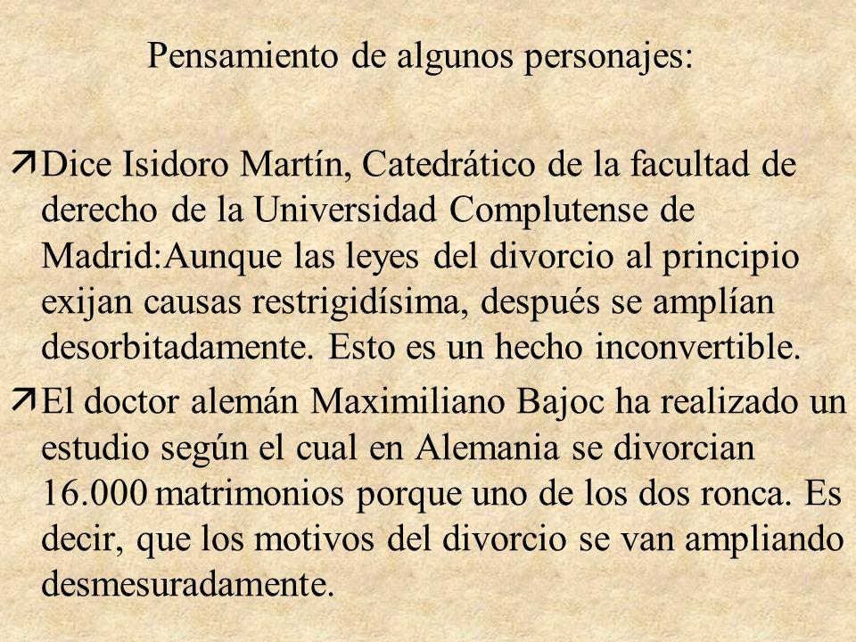 Pensamiento de algunos personajes: äDice Isidoro Martín, Catedrático de la facultad de derecho de la Universidad Complutense de Madrid:Aunque las leyes del divorcio al principio exijan causas restrigidísima, después se amplían desorbitadamente.