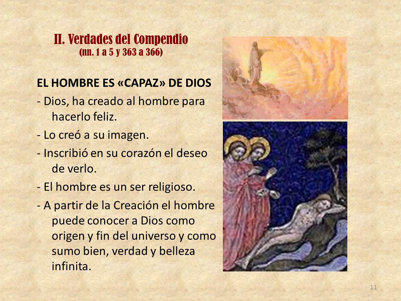 II. Verdades del Compendio (nn. 1 a 5 y 363 a 366) EL HOMBRE ES «CAPAZ» DE DIOS - Dios, ha creado al hombre para hacerlo feliz. - Lo creó a su imagen.