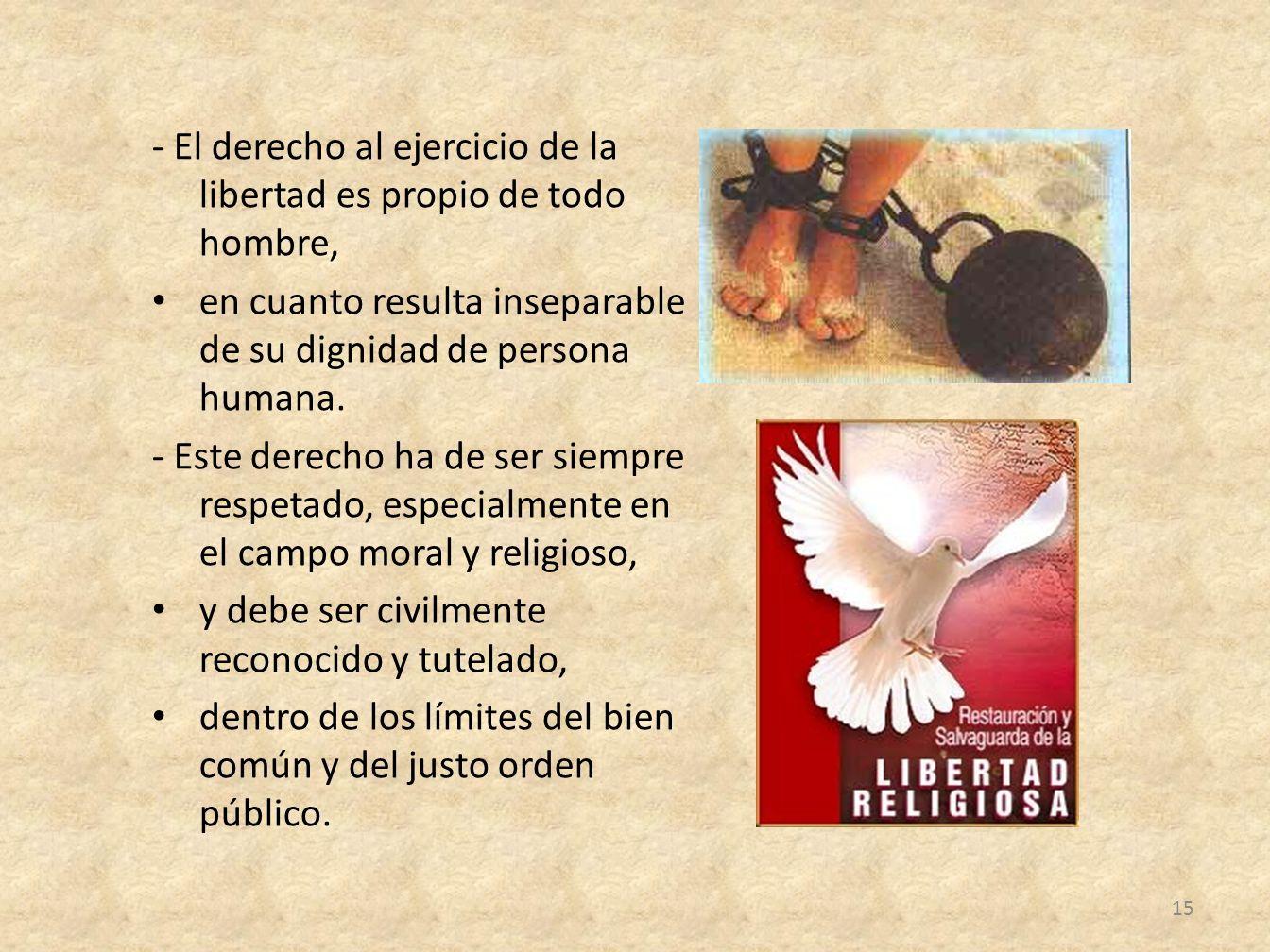 - El derecho al ejercicio de la libertad es propio de todo hombre, en cuanto resulta inseparable de su dignidad de persona humana. - Este derecho ha d