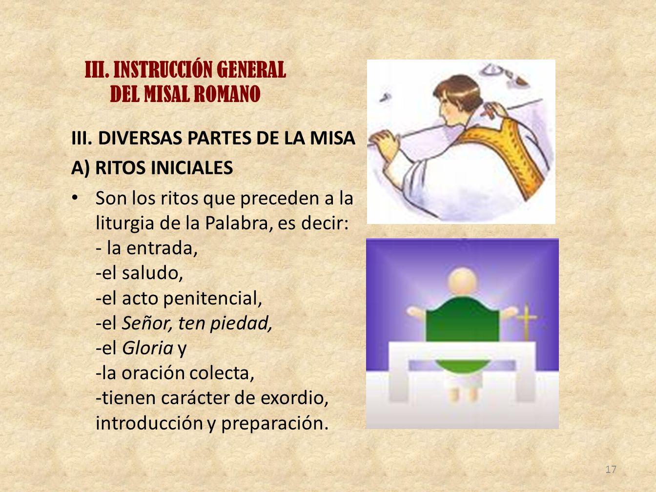 III. INSTRUCCIÓN GENERAL DEL MISAL ROMANO III. DIVERSAS PARTES DE LA MISA A) RITOS INICIALES Son los ritos que preceden a la liturgia de la Palabra, e