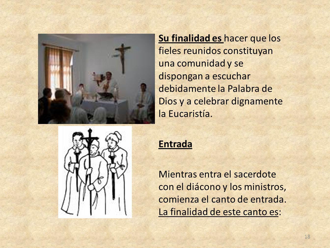 Su finalidad es hacer que los fieles reunidos constituyan una comunidad y se dispongan a escuchar debidamente la Palabra de Dios y a celebrar dignamen