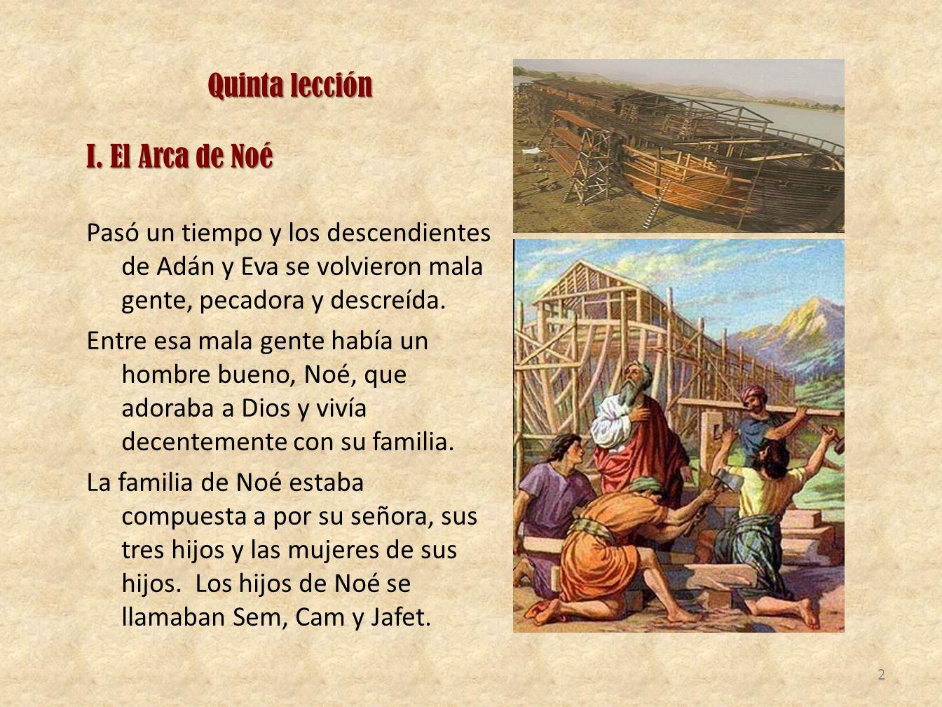 Quinta lección I. El Arca de Noé Pasó un tiempo y los descendientes de Adán y Eva se volvieron mala gente, pecadora y descreída. Entre esa mala gente