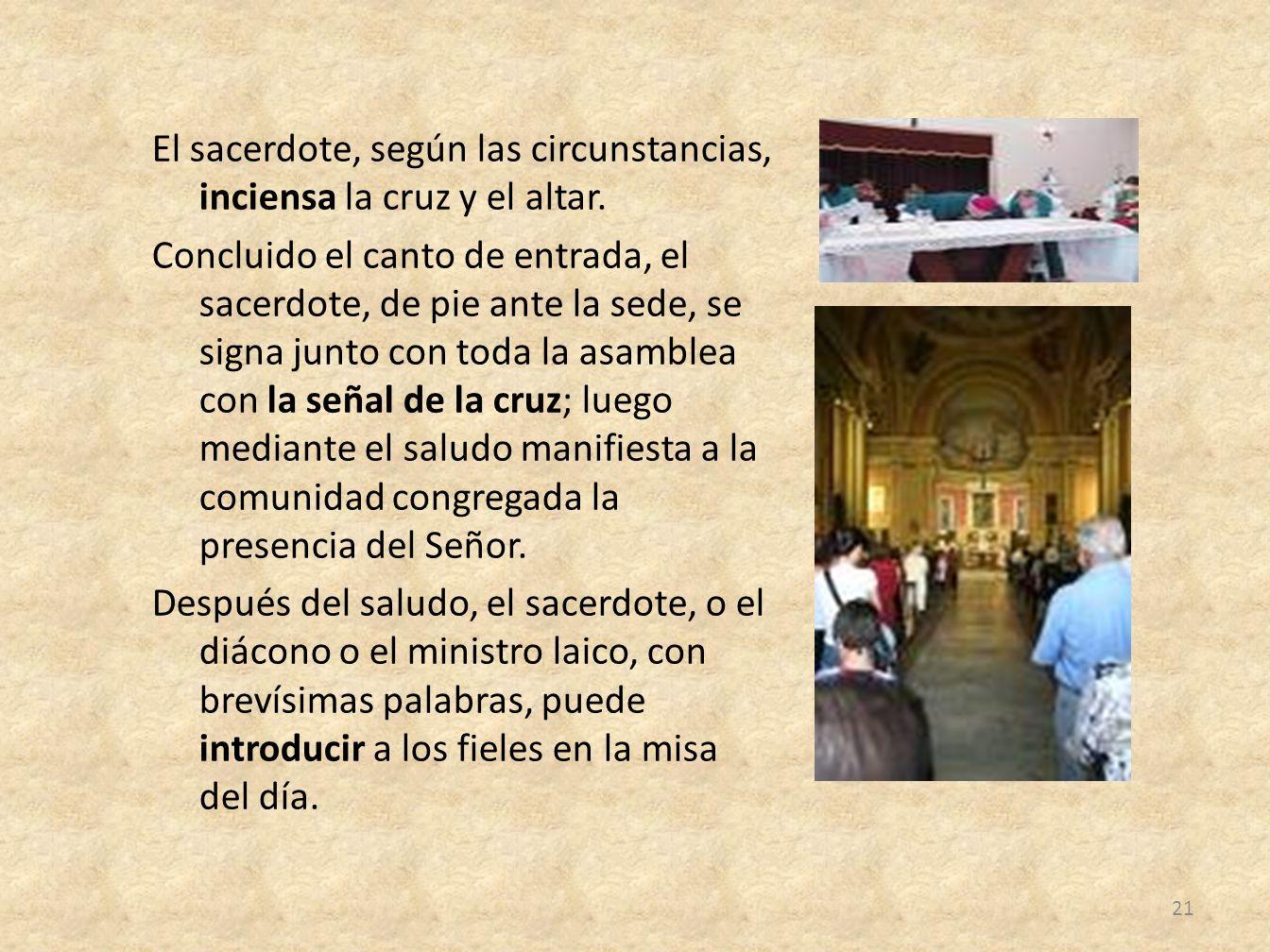 El sacerdote, según las circunstancias, inciensa la cruz y el altar. Concluido el canto de entrada, el sacerdote, de pie ante la sede, se signa junto