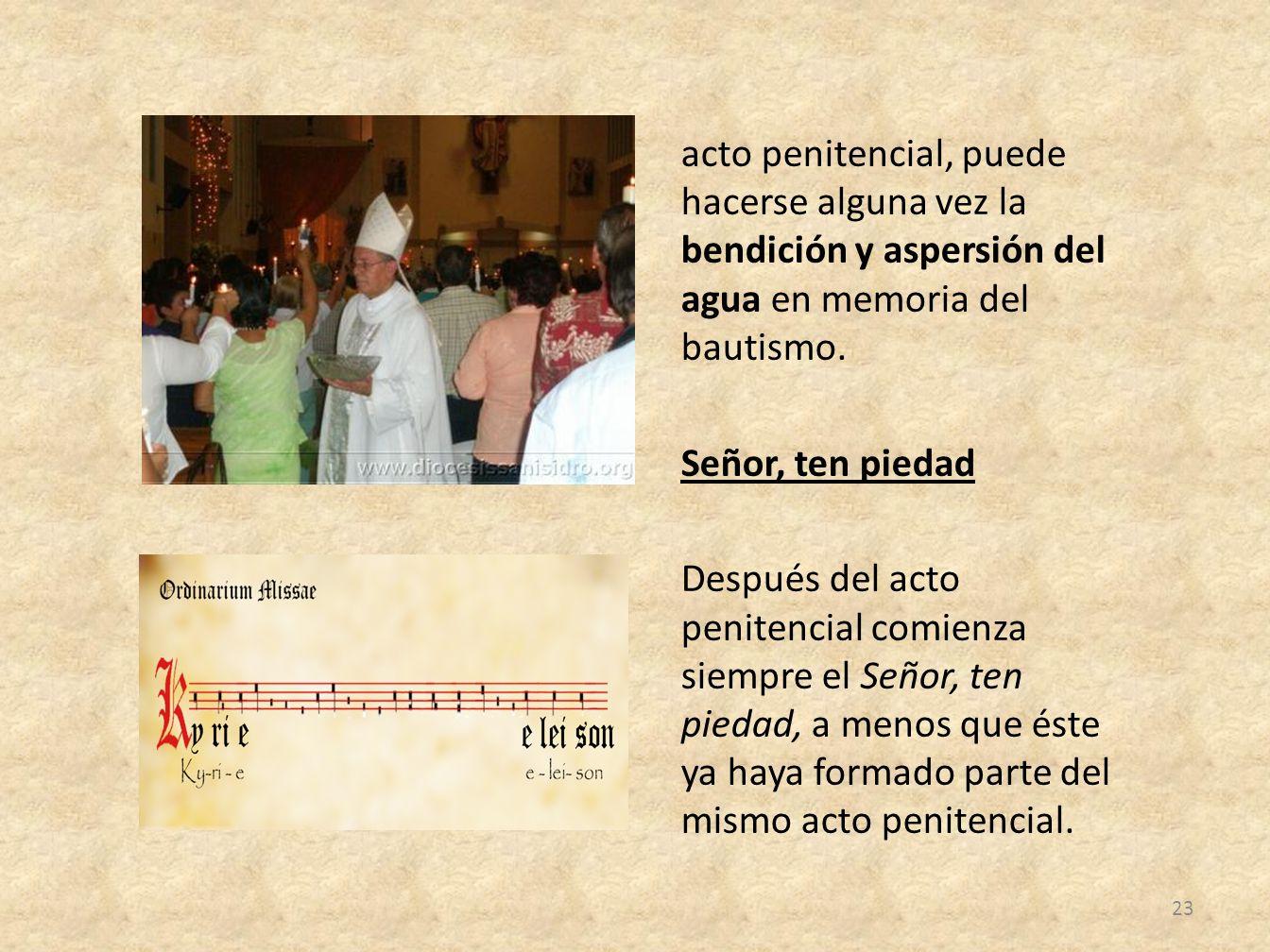 acto penitencial, puede hacerse alguna vez la bendición y aspersión del agua en memoria del bautismo. Señor, ten piedad Después del acto penitencial c