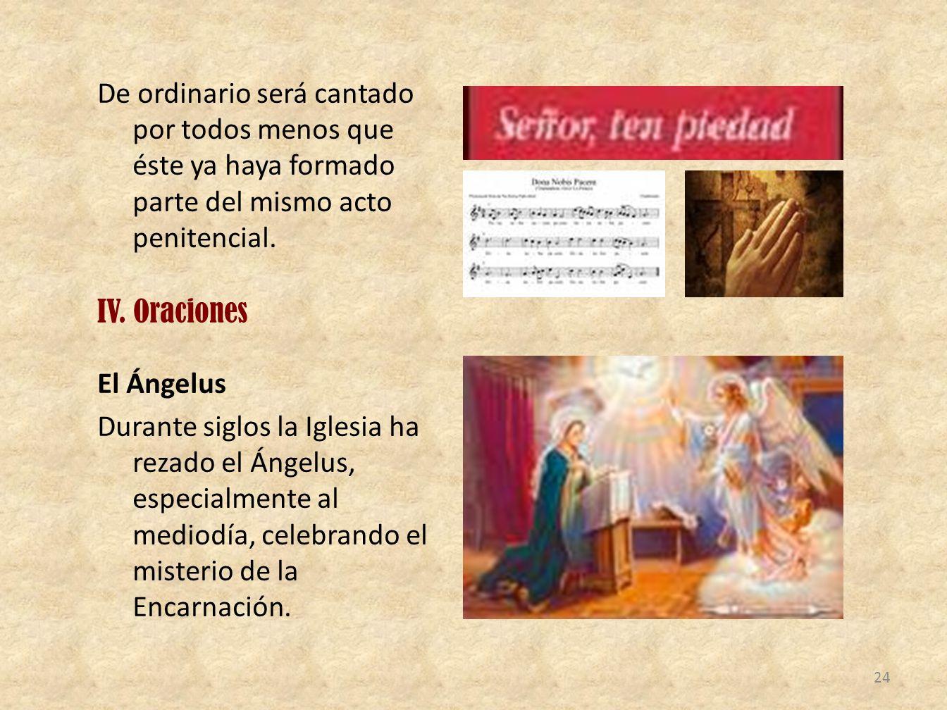 De ordinario será cantado por todos menos que éste ya haya formado parte del mismo acto penitencial. IV. Oraciones El Ángelus Durante siglos la Iglesi