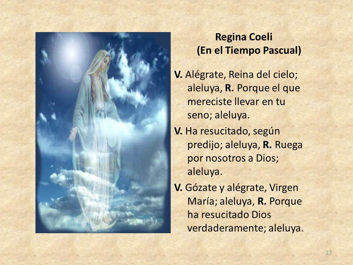 Regina Coeli (En el Tiempo Pascual) V. Alégrate, Reina del cielo; aleluya, R. Porque el que mereciste llevar en tu seno; aleluya. V. Ha resucitado, se