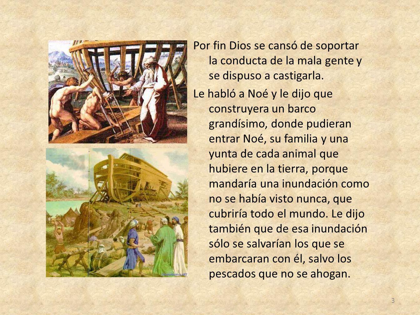 Por fin Dios se cansó de soportar la conducta de la mala gente y se dispuso a castigarla. Le habló a Noé y le dijo que construyera un barco grandísimo