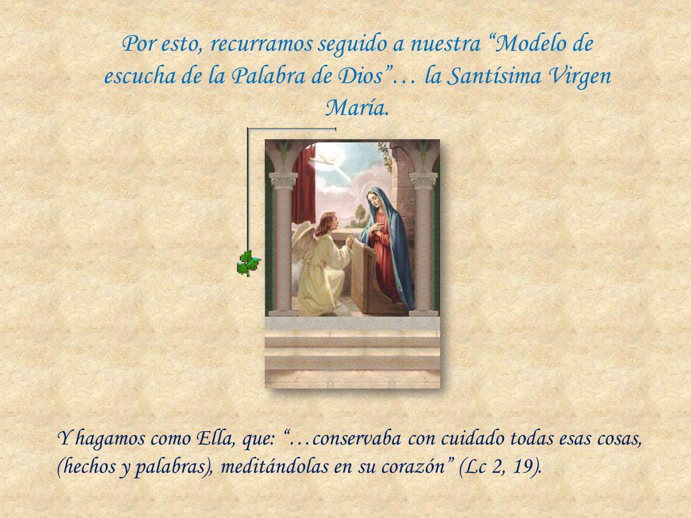 Por esto, recurramos seguido a nuestra Modelo de escucha de la Palabra de Dios… la Santísima Virgen María. Y hagamos como Ella, que: …conservaba con c