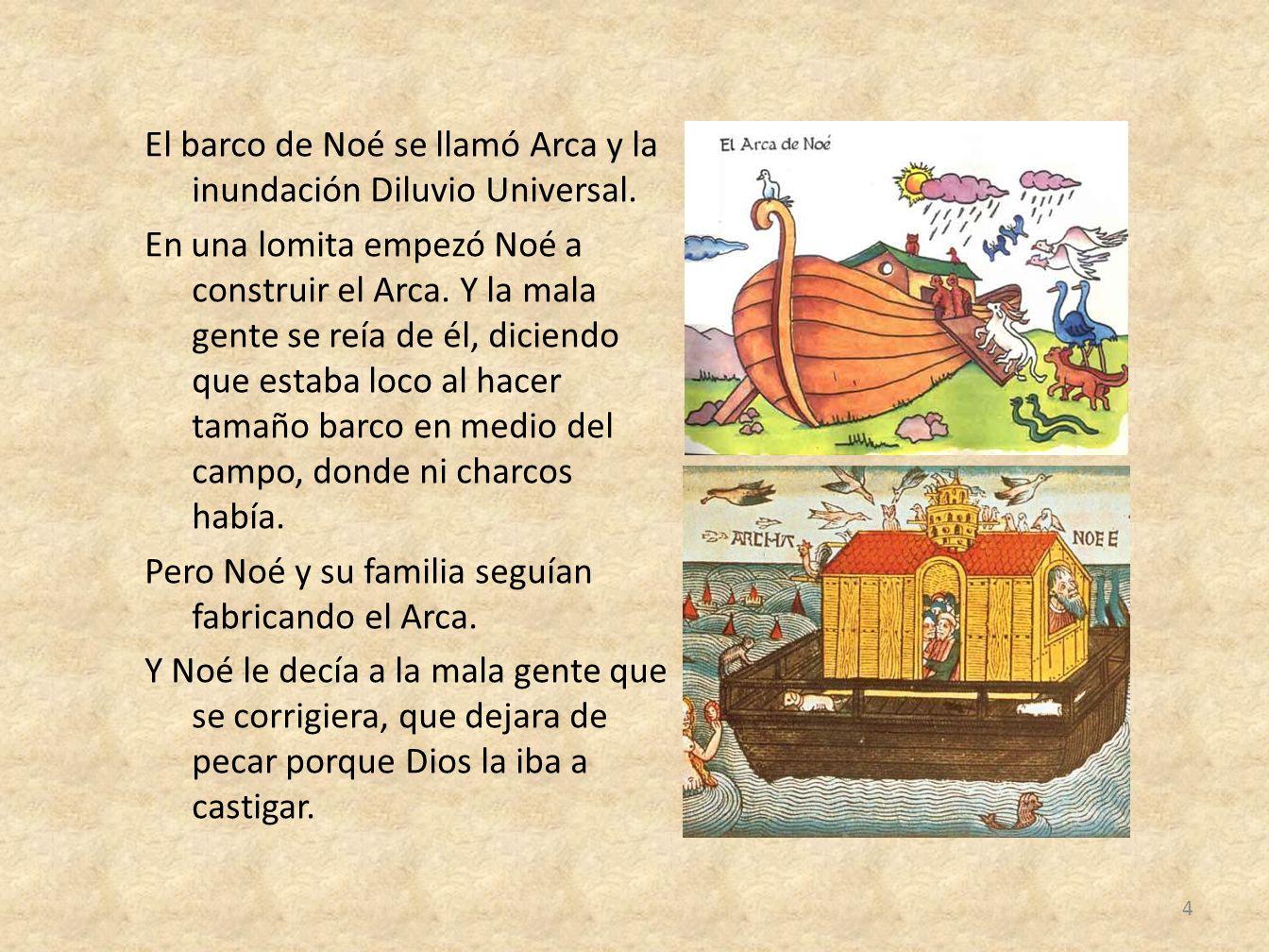 El barco de Noé se llamó Arca y la inundación Diluvio Universal. En una lomita empezó Noé a construir el Arca. Y la mala gente se reía de él, diciendo
