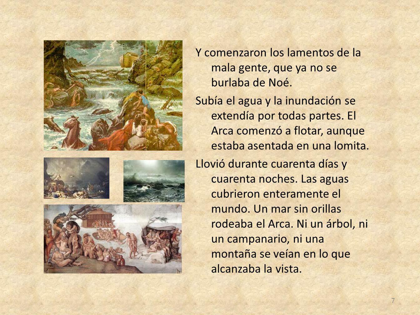 Y comenzaron los lamentos de la mala gente, que ya no se burlaba de Noé. Subía el agua y la inundación se extendía por todas partes. El Arca comenzó a