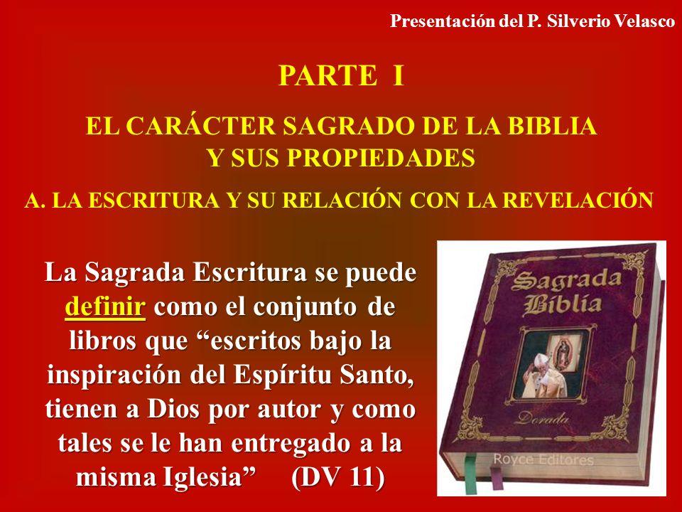 PARTE I EL CARÁCTER SAGRADO DE LA BIBLIA Y SUS PROPIEDADES A. LA ESCRITURA Y SU RELACIÓN CON LA REVELACIÓN La Sagrada Escritura se puede definir como
