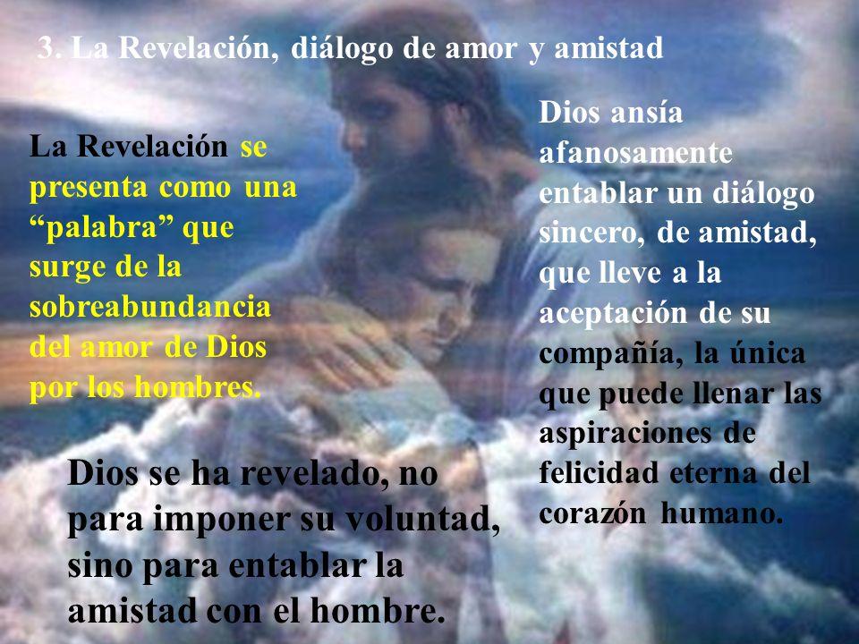 3. La Revelación, diálogo de amor y amistad La Revelación se presenta como una palabra que surge de la sobreabundancia del amor de Dios por los hombre