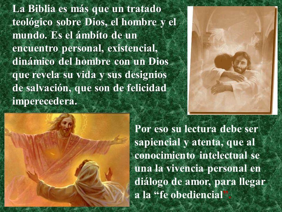 La Biblia es más que un tratado teológico sobre Dios, el hombre y el mundo. Es el ámbito de un encuentro personal, existencial, dinámico del hombre co