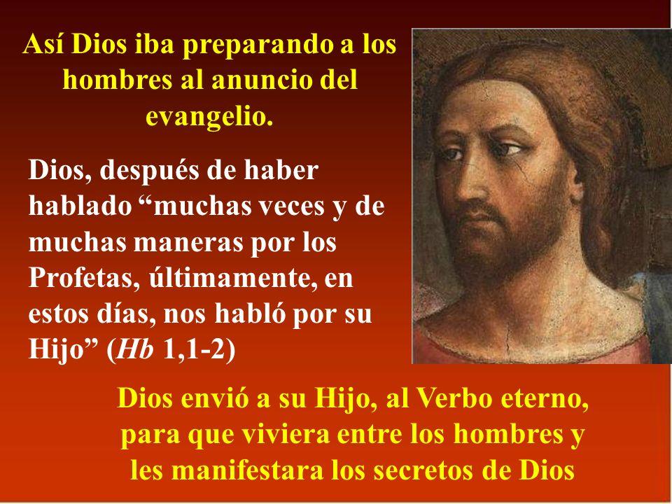 Así Dios iba preparando a los hombres al anuncio del evangelio. Dios, después de haber hablado muchas veces y de muchas maneras por los Profetas, últi