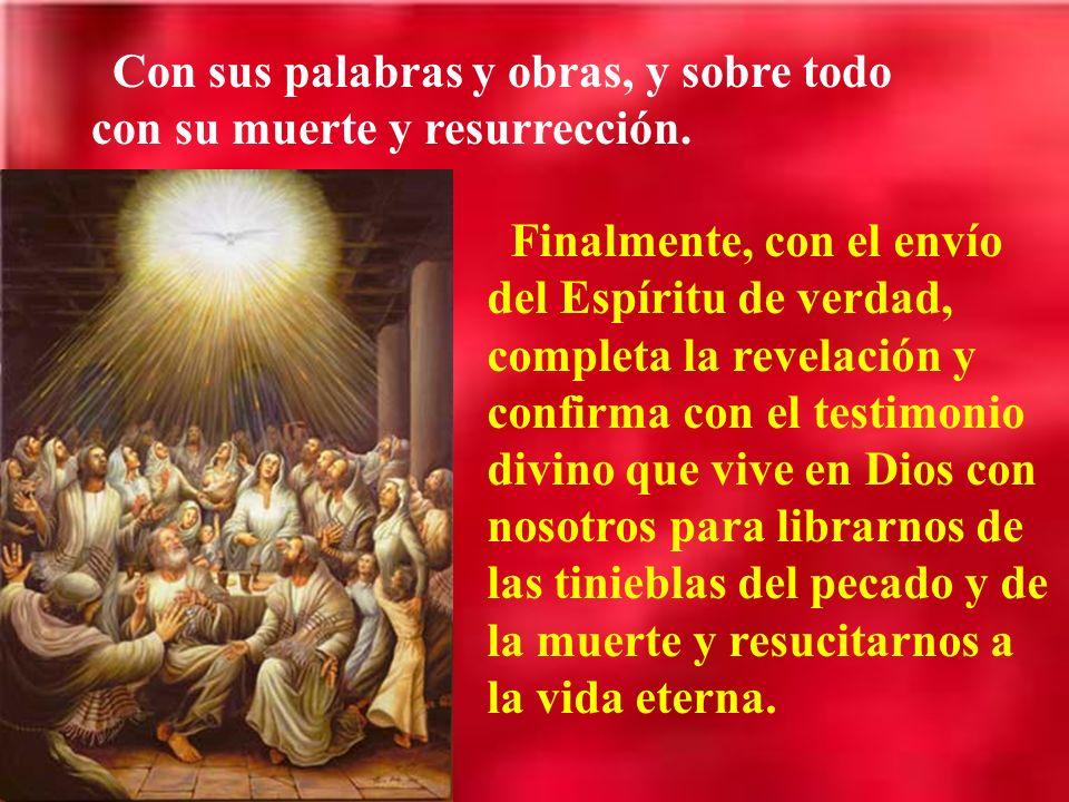 Con sus palabras y obras, y sobre todo con su muerte y resurrección. Finalmente, con el envío del Espíritu de verdad, completa la revelación y confirm