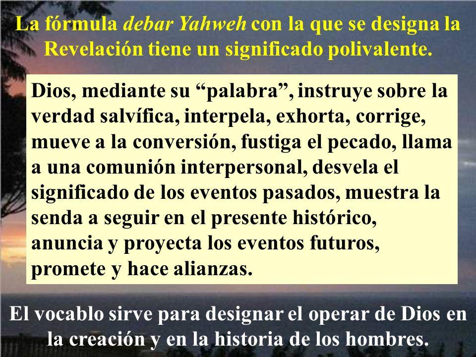 La fórmula debar Yahweh con la que se designa la Revelación tiene un significado polivalente. Dios, mediante su palabra, instruye sobre la verdad salv