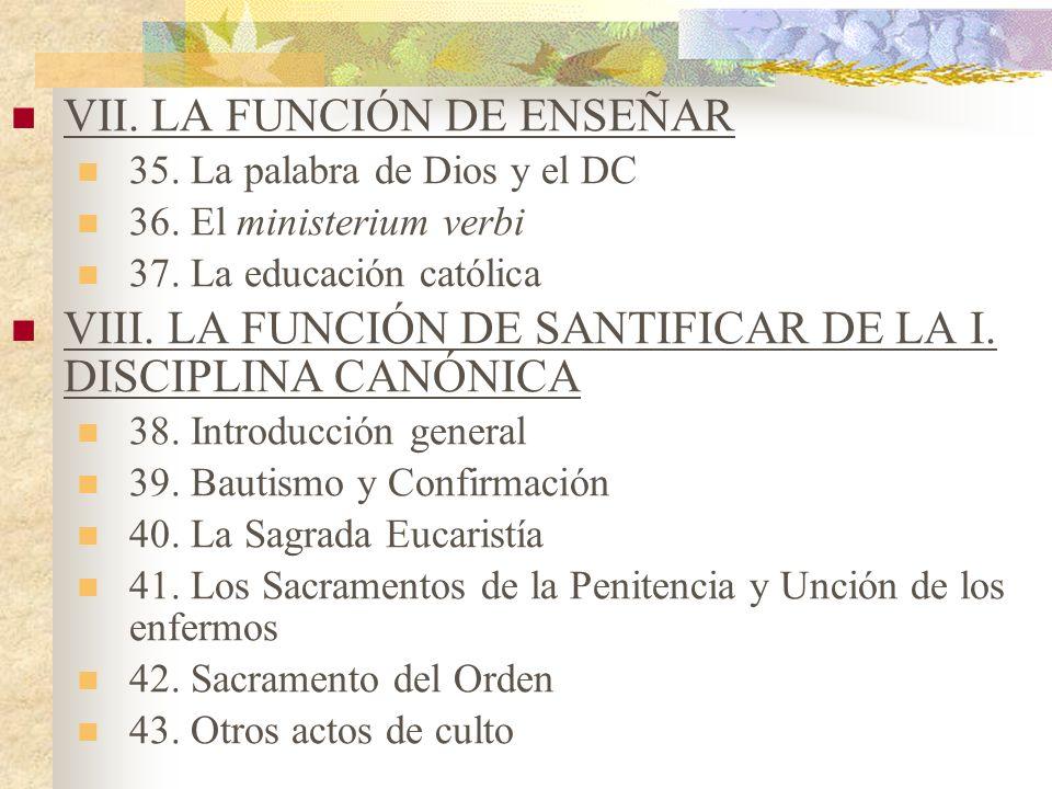 VII. LA FUNCIÓN DE ENSEÑAR 35. La palabra de Dios y el DC 36. El ministerium verbi 37. La educación católica VIII. LA FUNCIÓN DE SANTIFICAR DE LA I. D