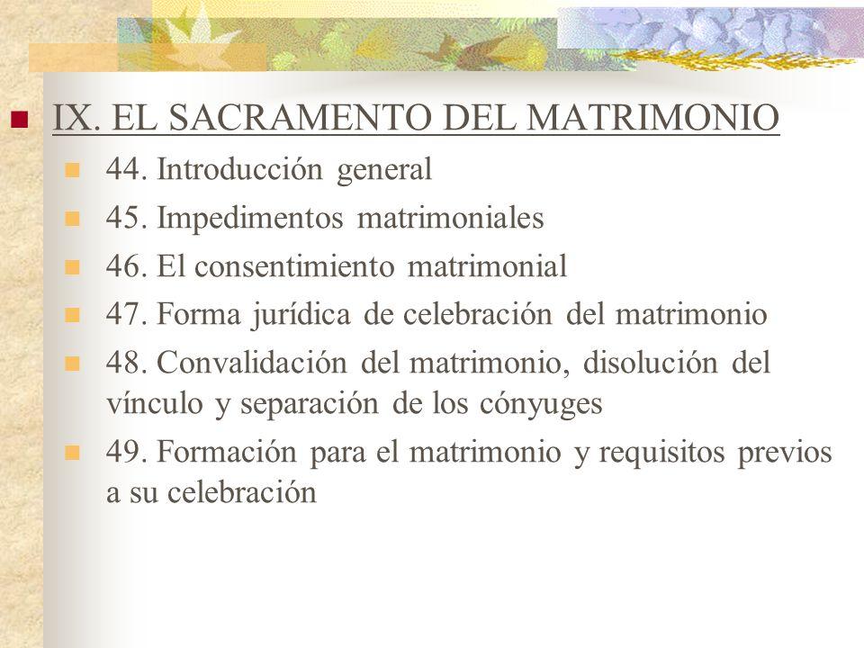IX. EL SACRAMENTO DEL MATRIMONIO 44. Introducción general 45. Impedimentos matrimoniales 46. El consentimiento matrimonial 47. Forma jurídica de celeb