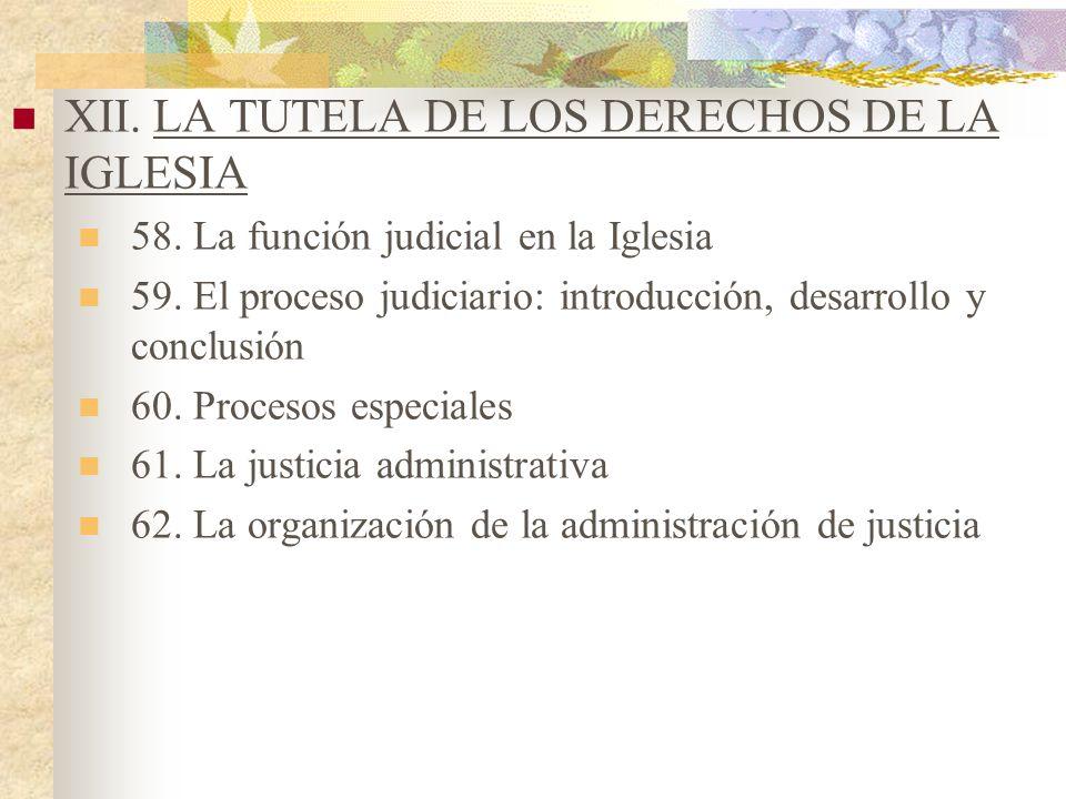 XII. LA TUTELA DE LOS DERECHOS DE LA IGLESIA 58. La función judicial en la Iglesia 59. El proceso judiciario: introducción, desarrollo y conclusión 60