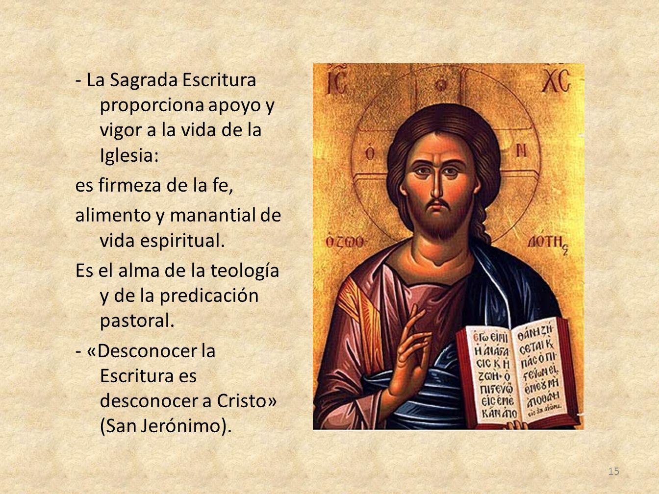 - La Sagrada Escritura proporciona apoyo y vigor a la vida de la Iglesia: es firmeza de la fe, alimento y manantial de vida espiritual. Es el alma de