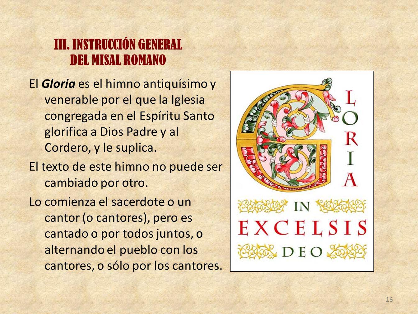III. INSTRUCCIÓN GENERAL DEL MISAL ROMANO El Gloria es el himno antiquísimo y venerable por el que la Iglesia congregada en el Espíritu Santo glorific