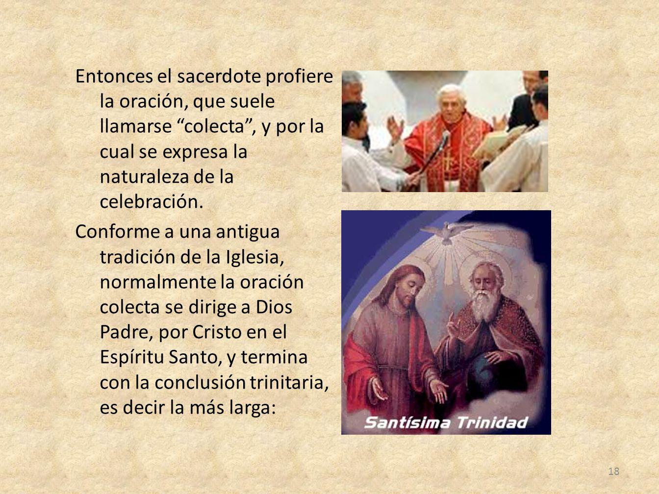 Entonces el sacerdote profiere la oración, que suele llamarse colecta, y por la cual se expresa la naturaleza de la celebración. Conforme a una antigu