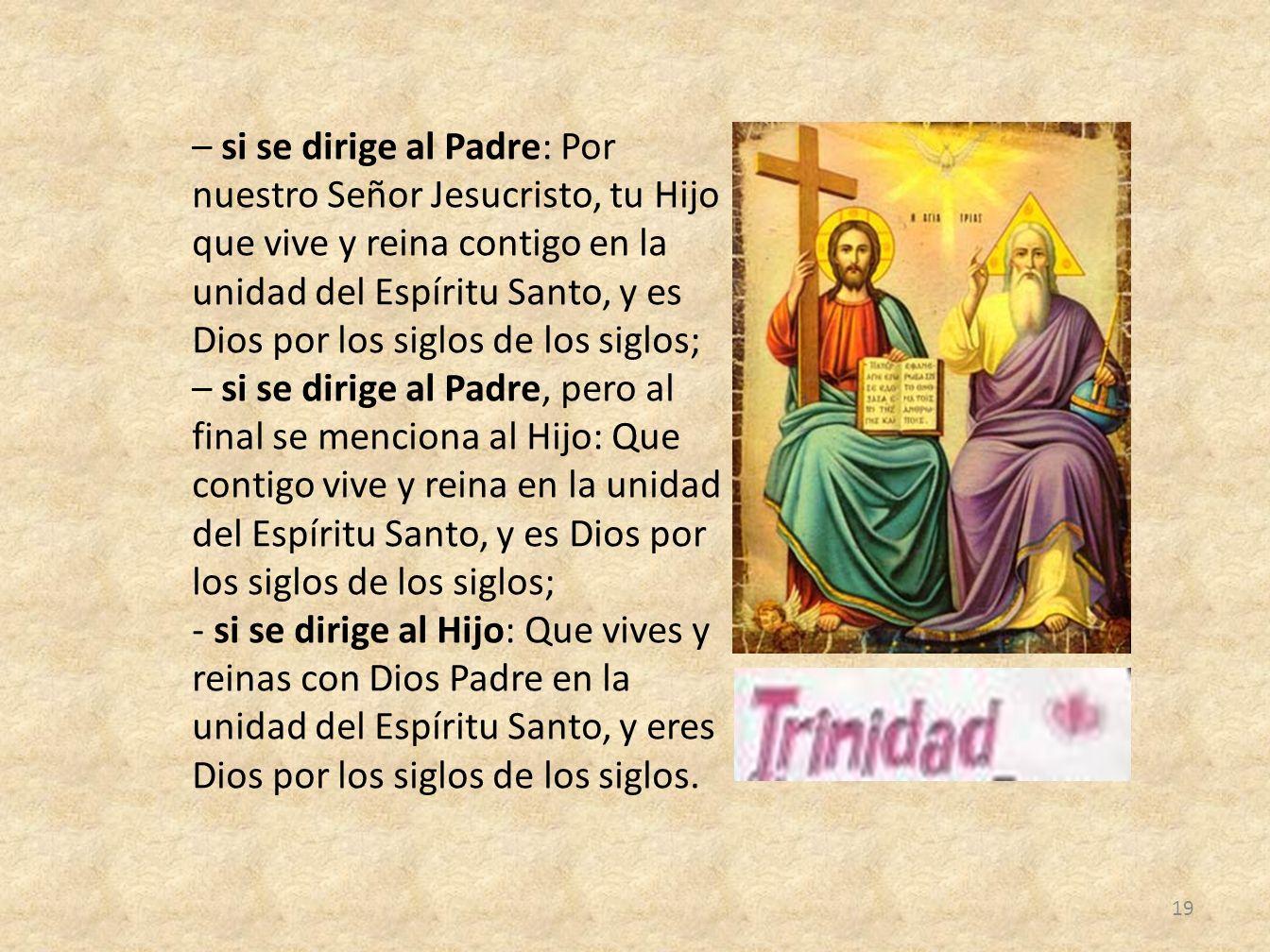 – si se dirige al Padre: Por nuestro Señor Jesucristo, tu Hijo que vive y reina contigo en la unidad del Espíritu Santo, y es Dios por los siglos de l