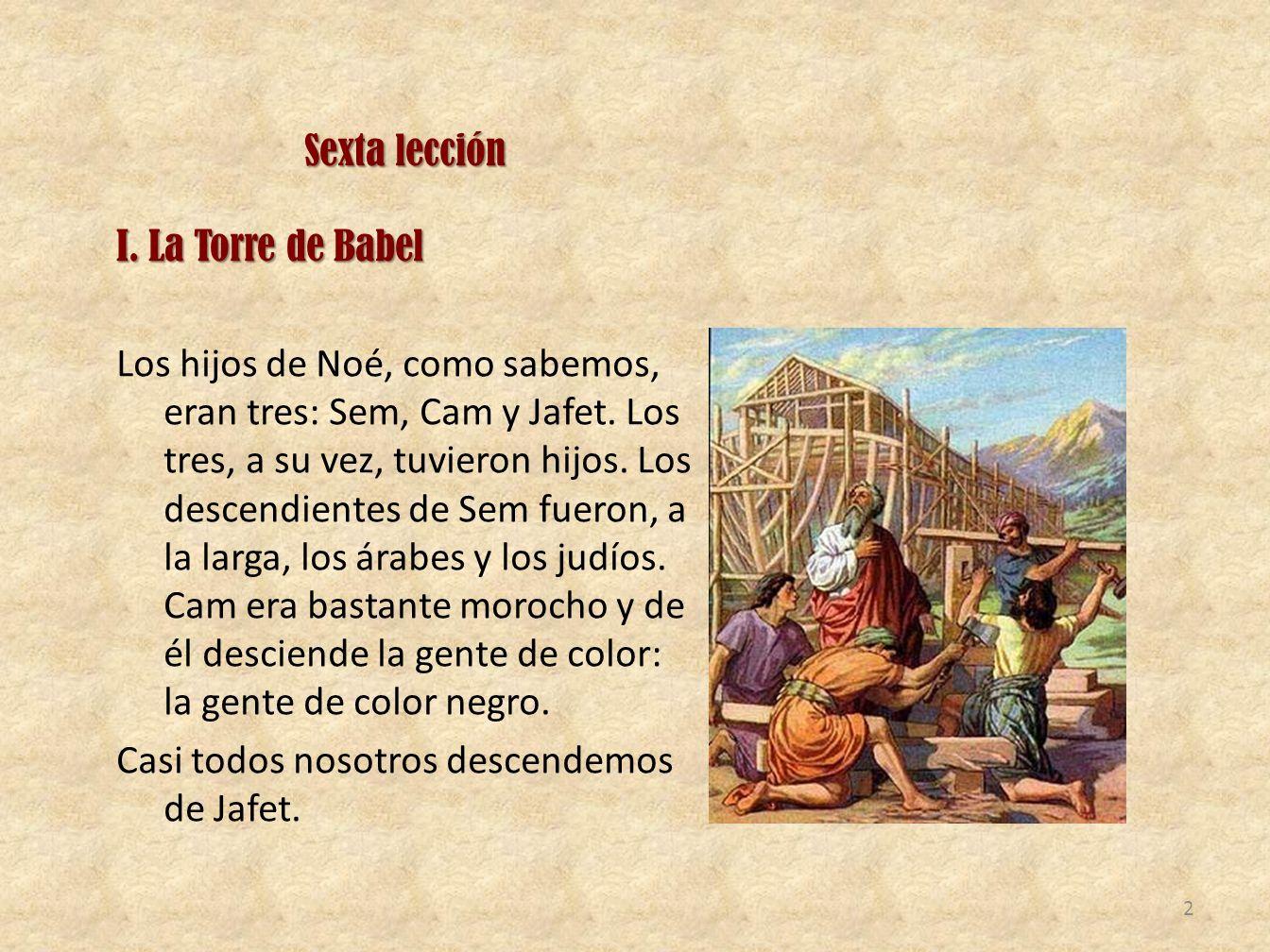 Sexta lección I. La Torre de Babel Los hijos de Noé, como sabemos, eran tres: Sem, Cam y Jafet. Los tres, a su vez, tuvieron hijos. Los descendientes