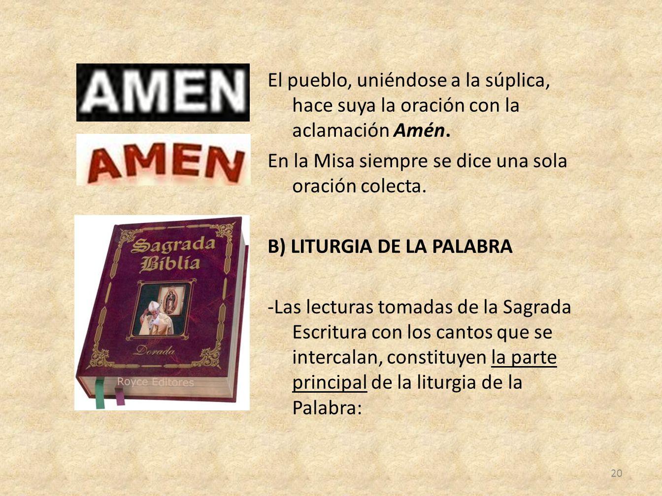 El pueblo, uniéndose a la súplica, hace suya la oración con la aclamación Amén. En la Misa siempre se dice una sola oración colecta. B) LITURGIA DE LA