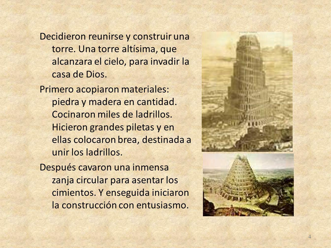 Decidieron reunirse y construir una torre. Una torre altísima, que alcanzara el cielo, para invadir la casa de Dios. Primero acopiaron materiales: pie
