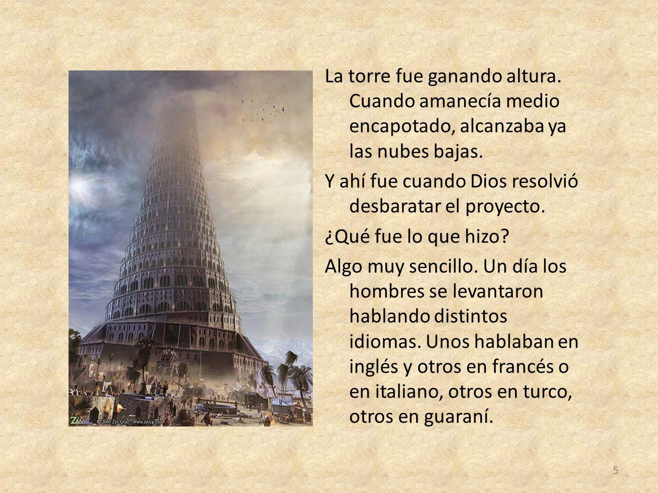La torre fue ganando altura. Cuando amanecía medio encapotado, alcanzaba ya las nubes bajas. Y ahí fue cuando Dios resolvió desbaratar el proyecto. ¿Q