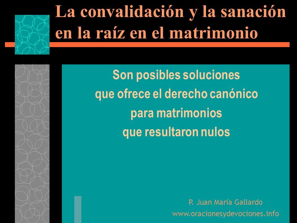 La convalidación y la sanación en la raíz en el matrimonio Son posibles soluciones que ofrece el derecho canónico para matrimonios que resultaron nulo