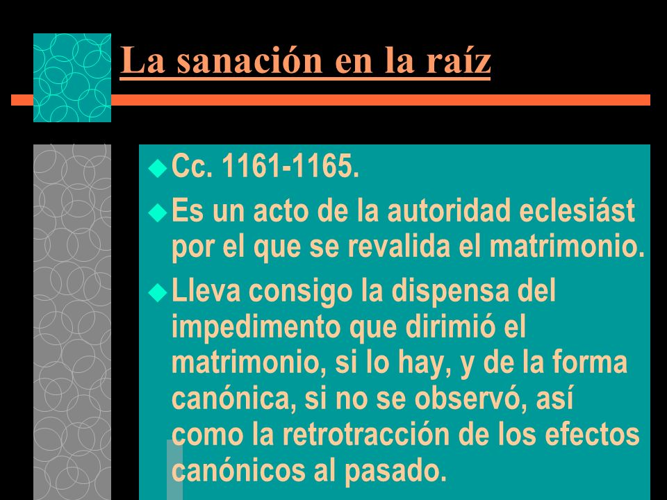 La sanación en la raíz Cc. 1161-1165. Es un acto de la autoridad eclesiást por el que se revalida el matrimonio. Lleva consigo la dispensa del impedim