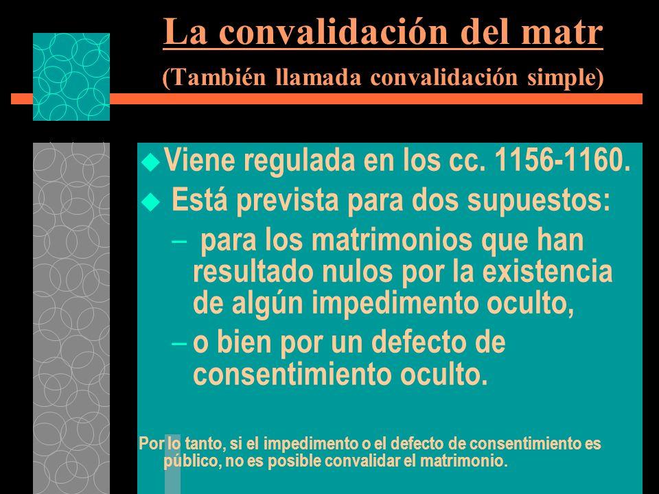 La convalidación del matr (También llamada convalidación simple) Viene regulada en los cc. 1156-1160. Está prevista para dos supuestos: – para los mat