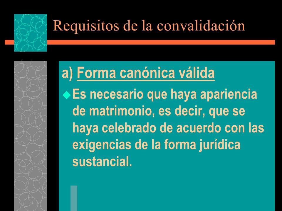 Requisitos de la convalidación a) Forma canónica válida Es necesario que haya apariencia de matrimonio, es decir, que se haya celebrado de acuerdo con