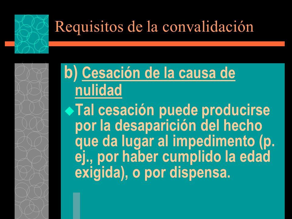 Requisitos de la convalidación b) Cesación de la causa de nulidad Tal cesación puede producirse por la desaparición del hecho que da lugar al impedime