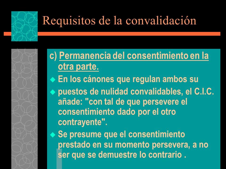 Requisitos de la convalidación c) Permanencia del consentimiento en la otra parte. En los cánones que regulan ambos su puestos de nulidad convalidable