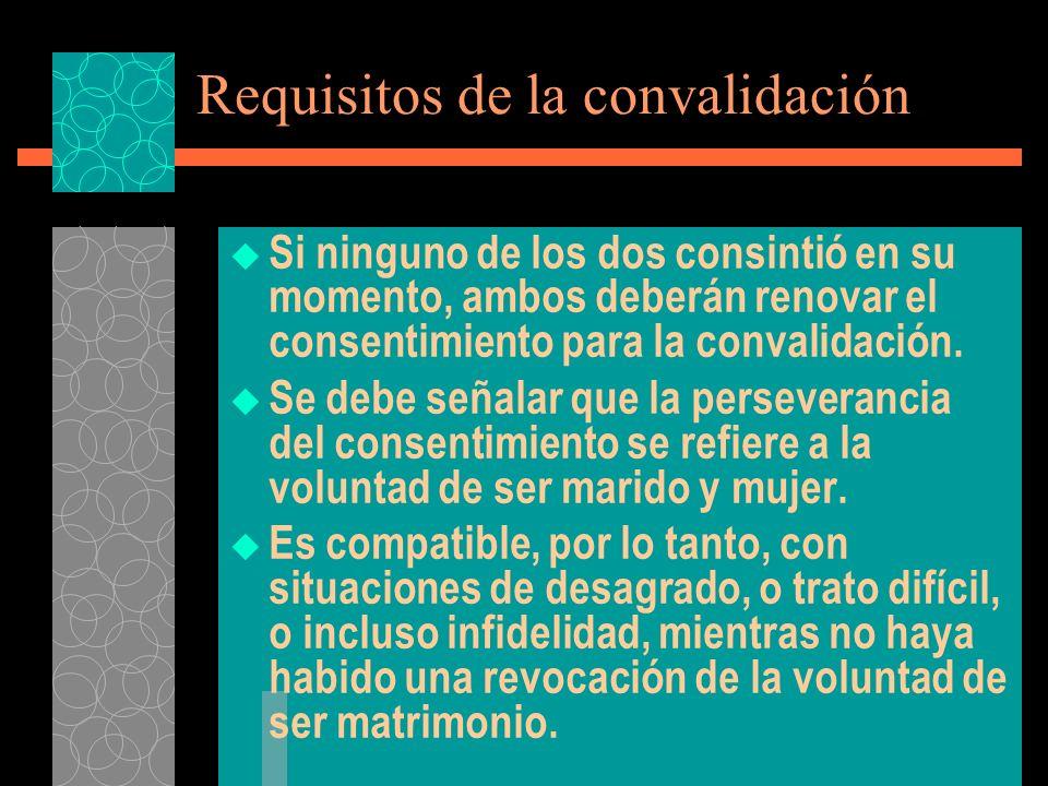 Requisitos de la convalidación Si ninguno de los dos consintió en su momento, ambos deberán renovar el consentimiento para la convalidación. Se debe s