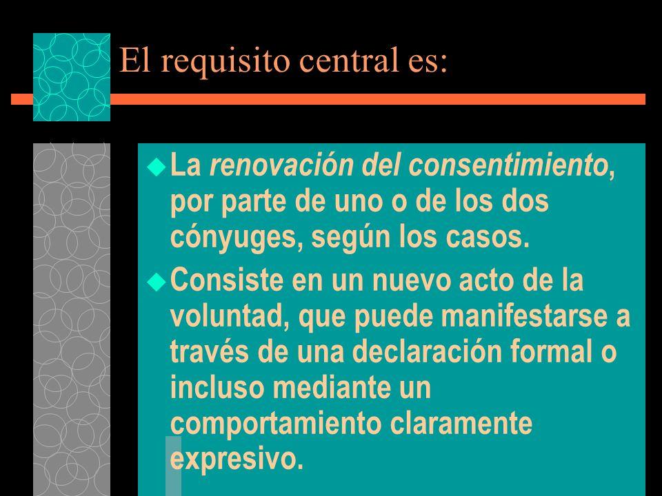 El requisito central es: La renovación del consentimiento, por parte de uno o de los dos cónyuges, según los casos. Consiste en un nuevo acto de la vo