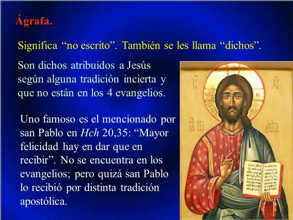 Ágrafa. Significa no escrito. También se les llama dichos. Son dichos atribuidos a Jesús según alguna tradición incierta y que no están en los 4 evang