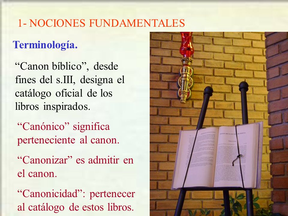 1- NOCIONES FUNDAMENTALES Terminología. Canon bíblico, desde fines del s.III, designa el catálogo oficial de los libros inspirados. Canónico significa