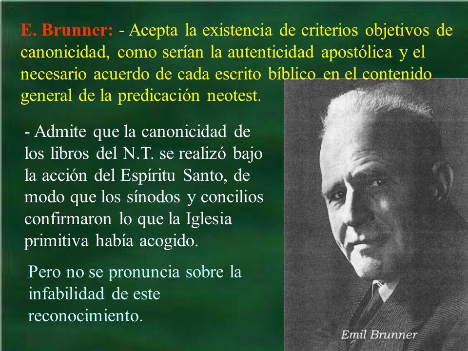 E. Brunner: - Acepta la existencia de criterios objetivos de canonicidad, como serían la autenticidad apostólica y el necesario acuerdo de cada escrit