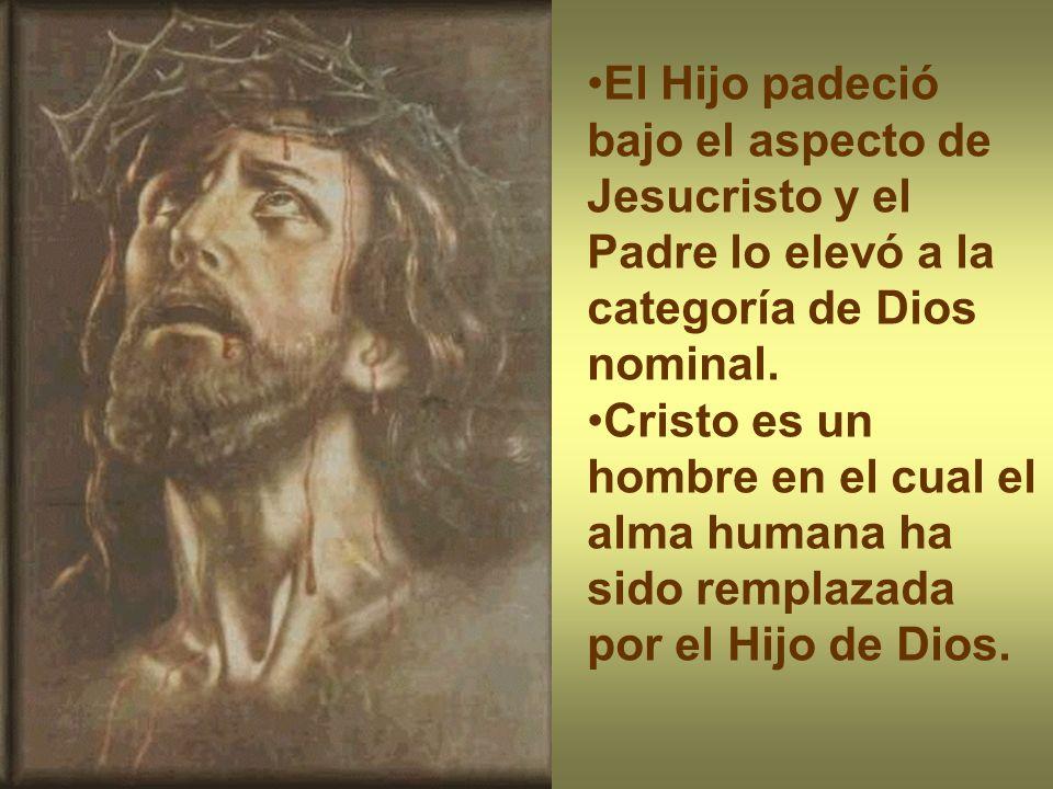 El Hijo padeció bajo el aspecto de Jesucristo y el Padre lo elevó a la categoría de Dios nominal. Cristo es un hombre en el cual el alma humana ha sid
