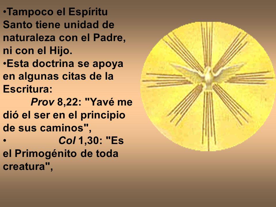 Tampoco el Espíritu Santo tiene unidad de naturaleza con el Padre, ni con el Hijo. Esta doctrina se apoya en algunas citas de la Escritura: Prov 8,22:
