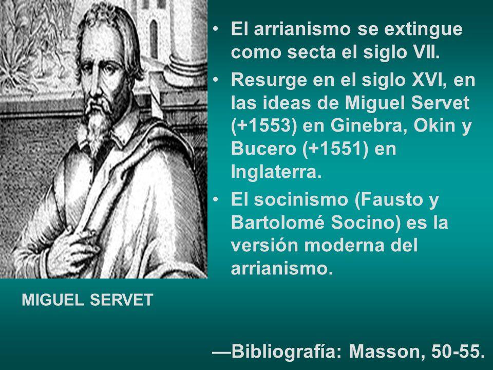 El arrianismo se extingue como secta el siglo VII. Resurge en el siglo XVI, en las ideas de Miguel Servet (+1553) en Ginebra, Okin y Bucero (+1551) en