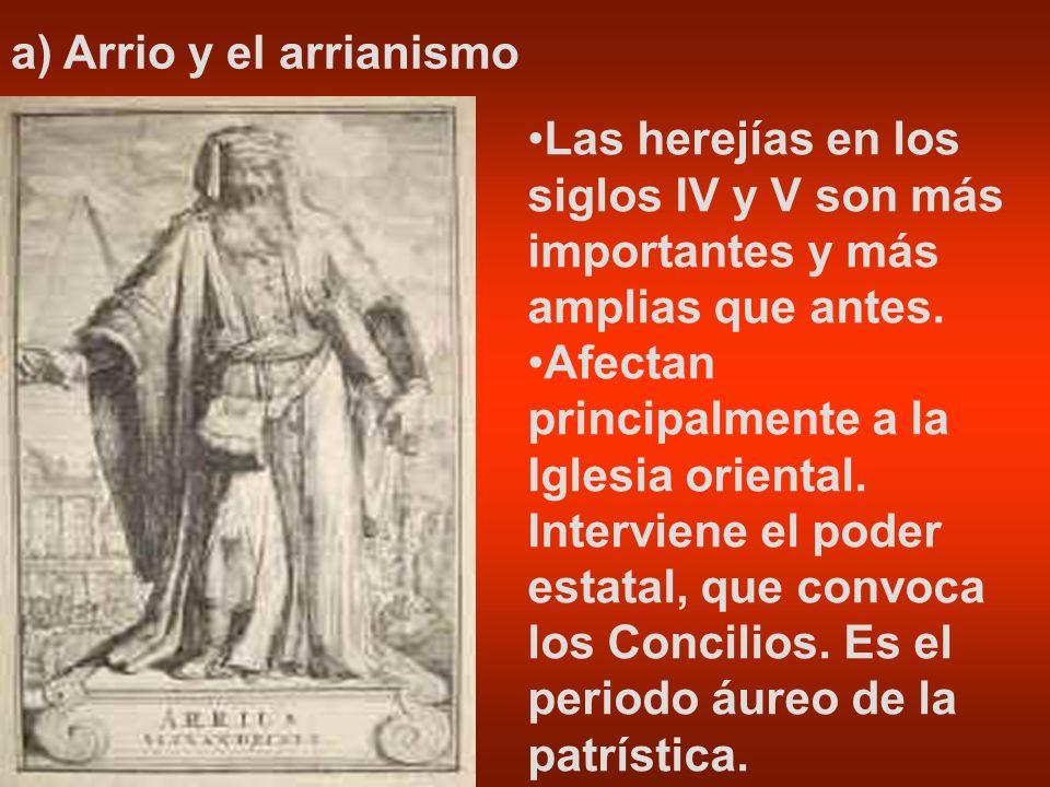 a) Arrio y el arrianismo Las herejías en los siglos IV y V son más importantes y más amplias que antes. Afectan principalmente a la Iglesia oriental.