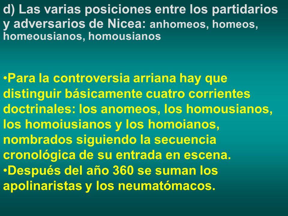 d) Las varias posiciones entre los partidarios y adversarios de Nicea: anhomeos, homeos, homeousianos, homousianos Para la controversia arriana hay qu